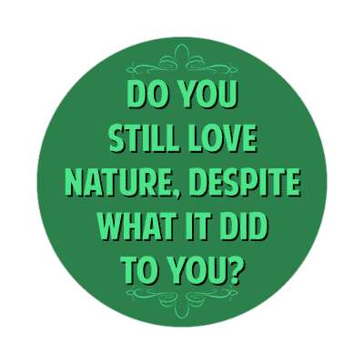 do you still love nature despite what it did to you sticker funny sayings funny anecdotes jokes novelty hilarious fun