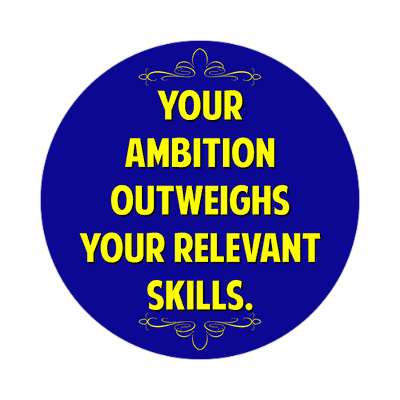 your ambition outweighs your relevant skills sticker funny sayings funny anecdotes jokes novelty hilarious fun