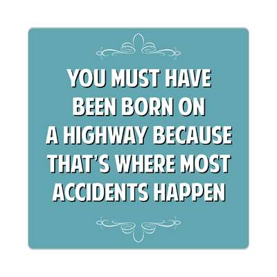 you must have been born on a highway because thats where most accidents happen sticker funny sayings funny anecdotes jokes novelty hilarious fun