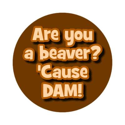 are you a beaver cause dam sticker pick up lines funny sayings