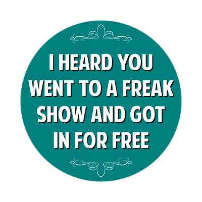 i heard you went to a freak show and got in for free sticker witty insults funny sayings funny anecdotes jokes novelty hilarious fun