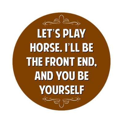 lets play horse ill be the front end and you be yourself sticker witty insults funny sayings funny anecdotes jokes novelty hilarious fun