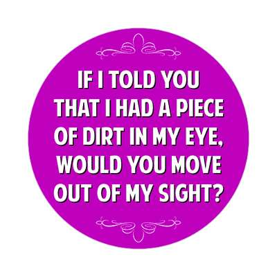 if i told you that i has a piece of dirt in my eye would you move out of my sight sticker witty insults funny sayings funny anecdotes jokes novelty hilarious fun