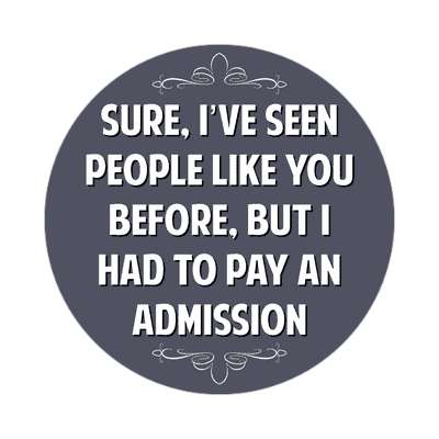 sure ive seen people like you before but i had to pay an admission sticker witty insults funny sayings funny anecdotes jokes novelty hilarious fun