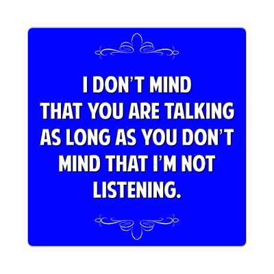 i dont mind that you are talking as long as you dont mind that im not listening sticker witty insults funny sayings funny anecdotes jokes novelty hilarious fun