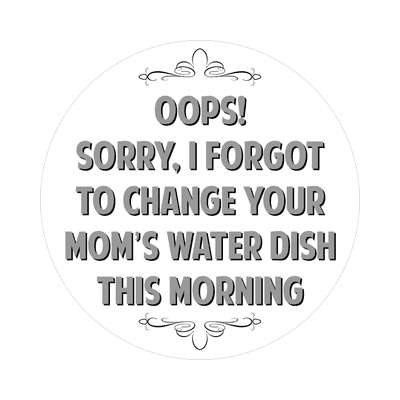 oops sorry i forgot to change your moms water dish this morning sticker witty insults funny sayings funny anecdotes jokes novelty hilarious fun