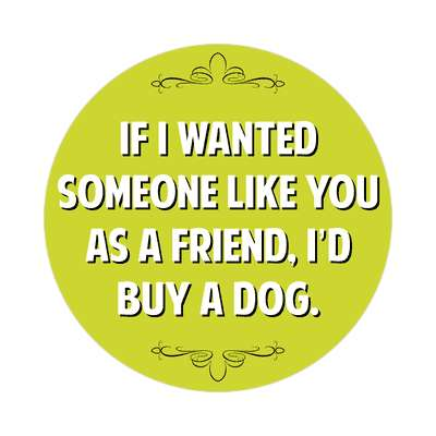if i wanted someone like you as a friend id buy a dog sticker witty insults funny sayings funny anecdotes jokes novelty hilarious fun