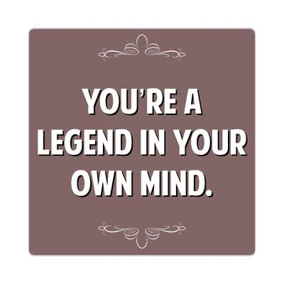 youre a legend in your own mind sticker witty insults funny sayings funny anecdotes jokes novelty hilarious fun