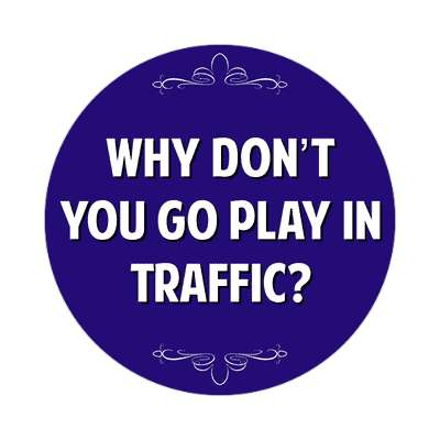 why dont you go play in traffic sticker witty insults funny sayings funny anecdotes jokes novelty hilarious fun