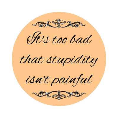 its too bad that stupidity isnt painful sticker witty insults funny sayings funny anecdotes jokes novelty hilarious fun