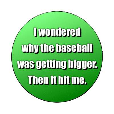 i wondered why the baseball was getting bigger then it hit me magnet funny puns novelty random goofy hilarious