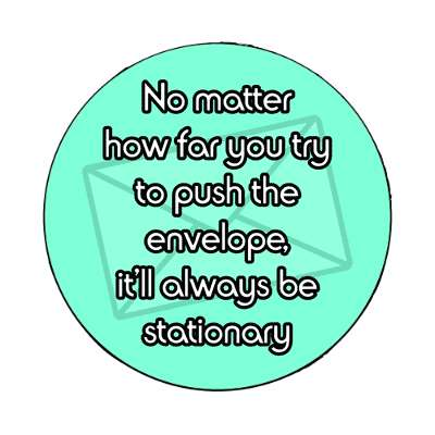 no matter how far you try to push the envelope itll always be stationary magnet funny puns novelty random goofy hilarious