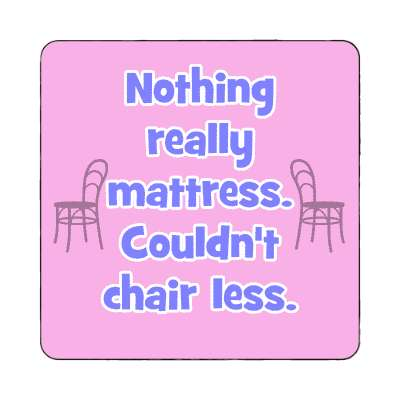 nothing mattress couldnt chair less magnet funny puns novelty random goofy hilarious