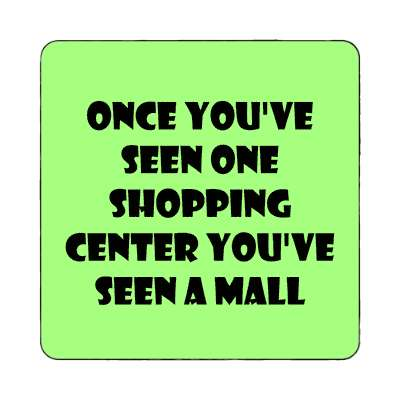 once youve seen one shopping center youve seen a mall magnet funny puns novelty random goofy hilarious