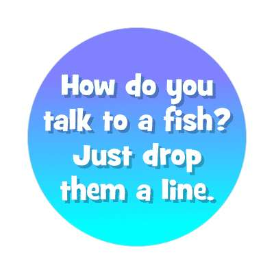 how do you talk to a fish just drop them a line sticker funny puns novelty random goofy hilarious