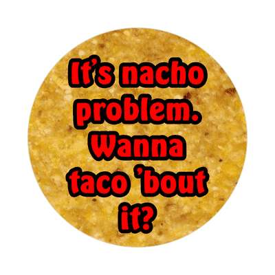 its nacho problem wanna taco about it sticker funny puns novelty random goofy hilarious