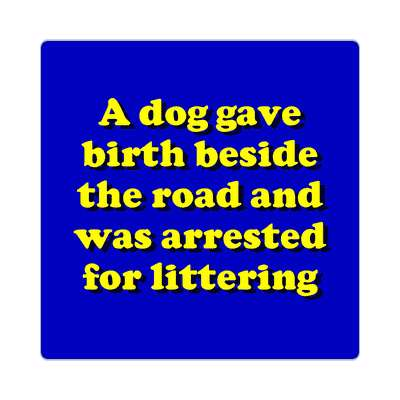 a dog gave birth beside the road and was arrested for littering sticker funny puns novelty random goofy hilarious