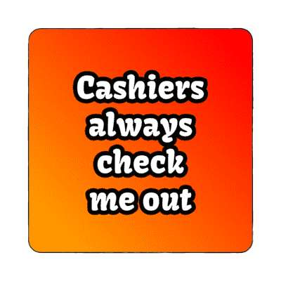 cashiers always check me out magnet funny sayings funny anecdotes jokes novelty hilarious fun