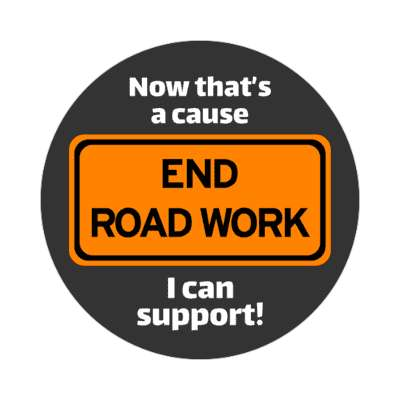 end road work now thats a cause i can support sticker random funny sayings goofy silly novelty campy hilarious fun