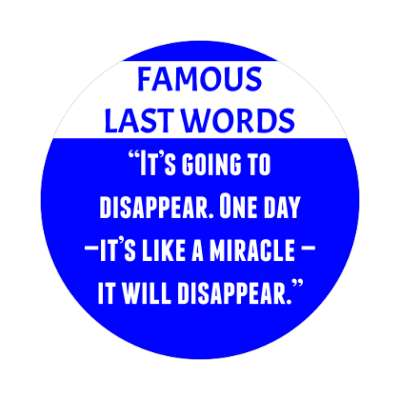 famous last words its going to disappear one day its like a miracle it will disappear coronavirus covid-19 sticker pandemic corona disease illness
