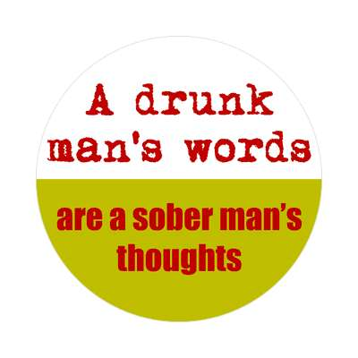 a drunk mans words are a sober mans thoughts sticker