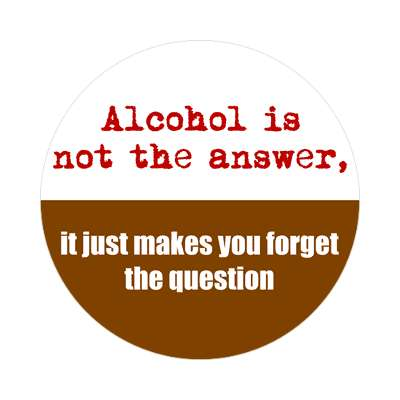alcohol is not the answer it just makes you forget the question sticker