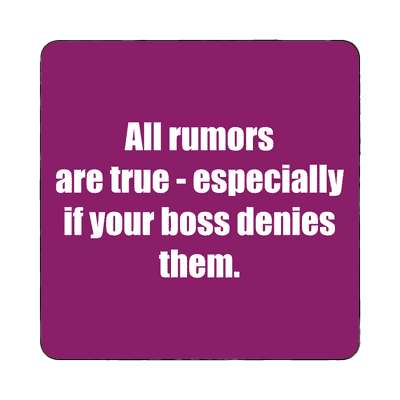 all rumors are true especially if your boss denies them magnet