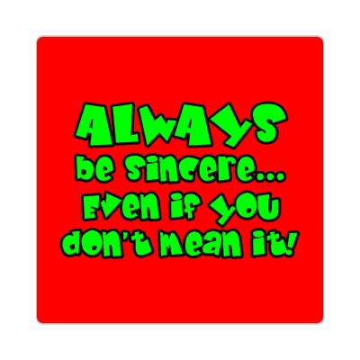 always be sincere even if you dont mean it sticker