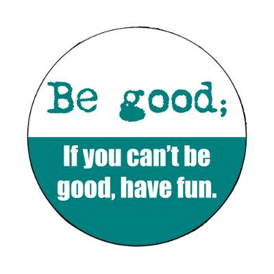 be good if you cant be good have fun magnet