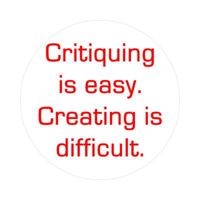 critiquing is easy creating is difficult sticker