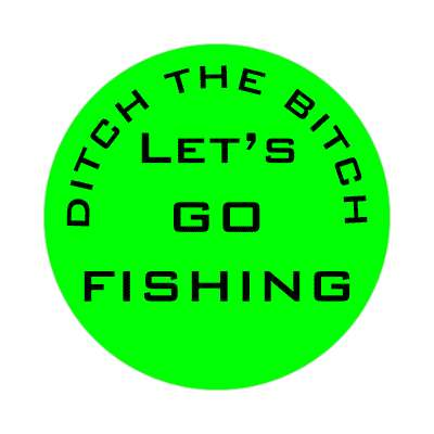 ditch the bitch lets go fishing green sticker