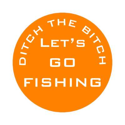 ditch the bitch lets go fishing orange sticker