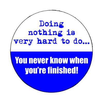 doing nothing is very hard to do you never know when youre finished magnet