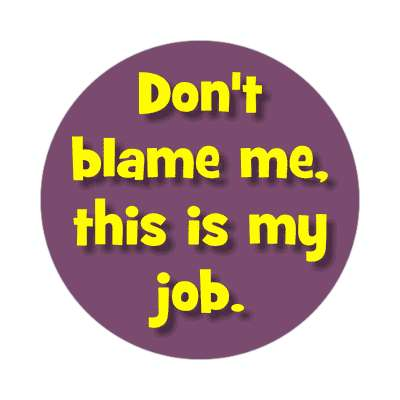 dont blame me this is my job sticker