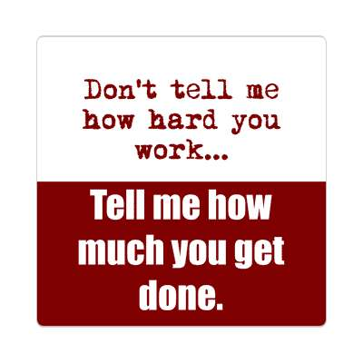 dont tell me how hard you work tell me how much you get done sticker