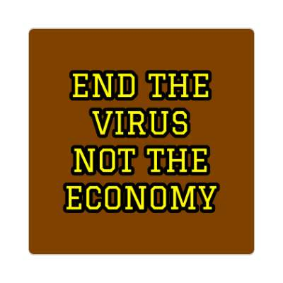 end the virus not the economy brown sticker