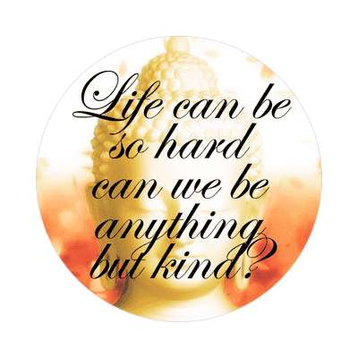 golden buddha life can be so hard can we be anything but kind sticker