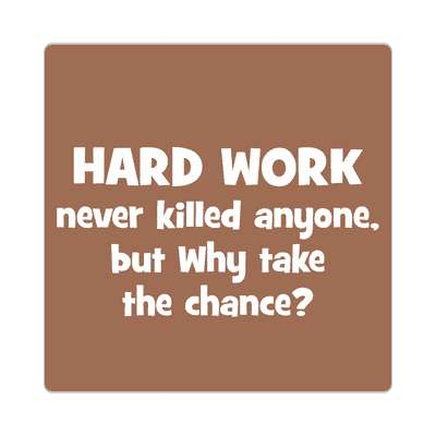 hard work never killed anyone but why take the chance sticker