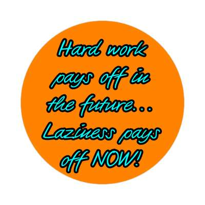 hard work pays off in the future laziness pays off now orange sticker