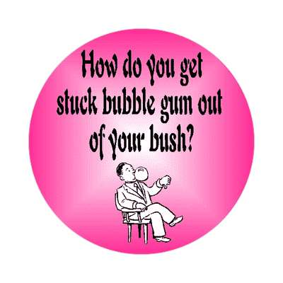 how do you get stuck bubble gum out of your bush sticker