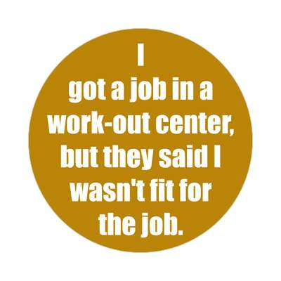 i got a job in a work out center but they said i wasnt fit for the job stic