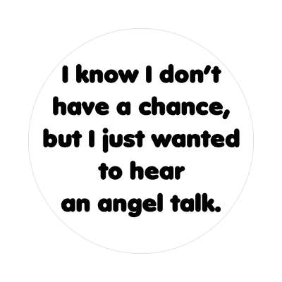 i know i dont have a chance but i just wanted to hear an angel talk sticker
