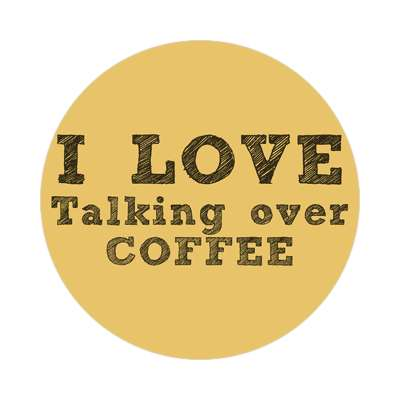 i love talking over coffee sticker