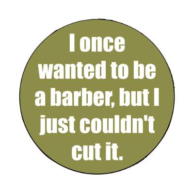 i once wanted to be a barber but i just couldnt cut it magnet