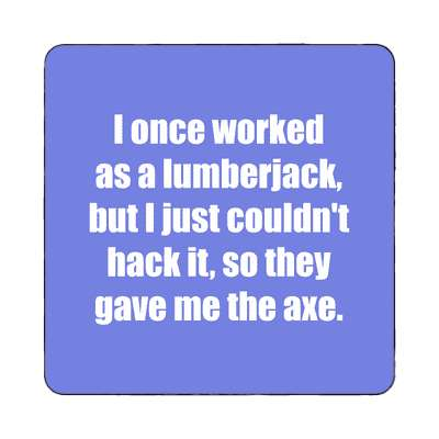 i once worked as a lumberjack but i just couldnt hack it so they gave me th