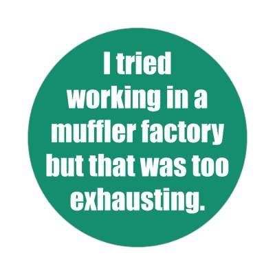 i tried working in a muffler factory but that was too exhausting sticker