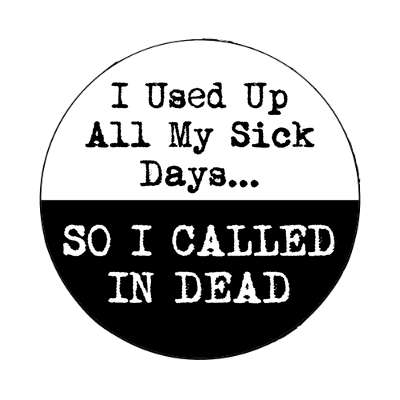i used up all my sick days so i called in dead magnet