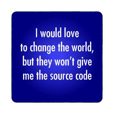 i would love to change the world but they wont give me the source code magn