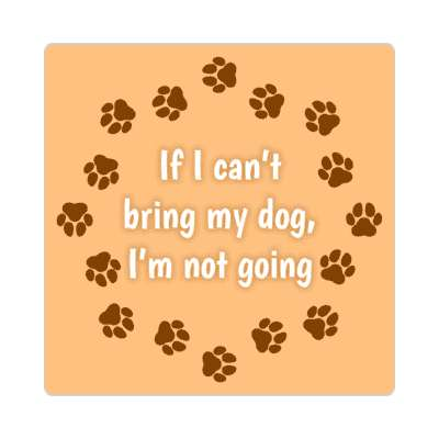 if i cant bring my dog im not going dog paws sticker