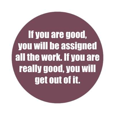 if you are good you will be assigned all the work if you are really good yo